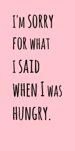Im-sorry-for-what-I-said-when-I-was-hungry